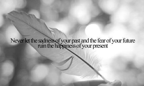 Citat: Never let the sadness of your pas and the fear of your future ruin the happiness of your present